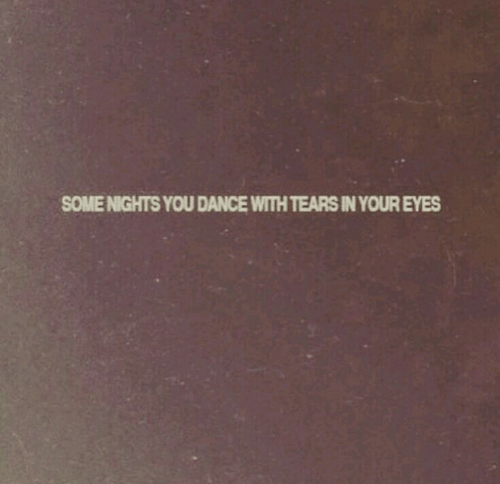 Dance, You, and Eyes: SOME NIGHTS YOU DANCE WITHTEARS IN YOUR EYES