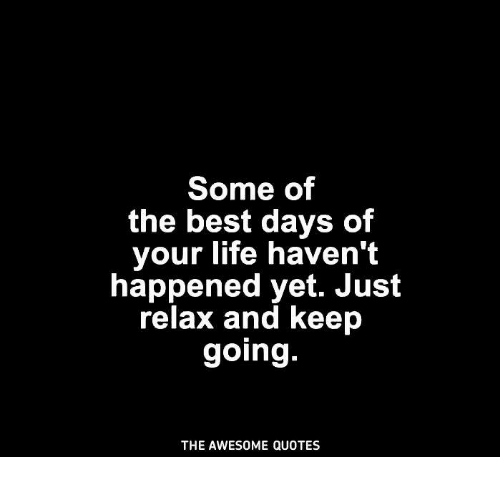 Some Of The Best Days Of Your Life Haven T Happened Yet Just Relax