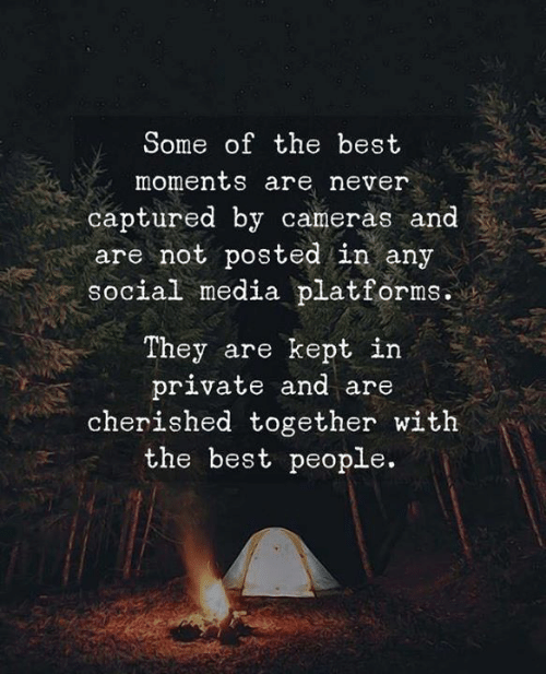 Social Media, Best, and Never: Some of the best  moments are never  captured by cameras and  are not posted in any  Social media platforms.  They are kept in  private and are  cherished together with  the best people.
