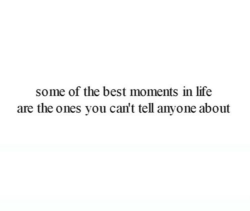 Life, Best, and You: some of the best moments in life  are the ones you can't tell anyone about