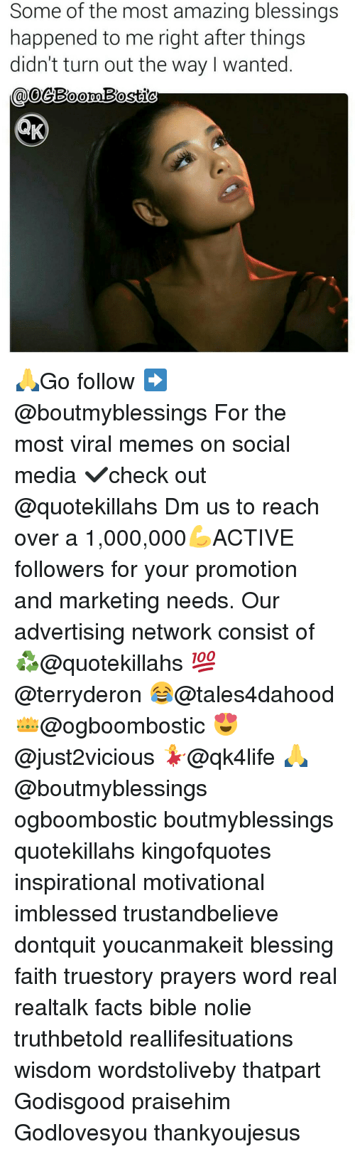 Memes, 🤖, and Media: Some of the most amazing blessings  happened to me right after things  didn't turn out the way wanted  COO 🙏Go follow ➡@boutmyblessings For the most viral memes on social media ✔check out @quotekillahs Dm us to reach over a 1,000,000💪ACTIVE followers for your promotion and marketing needs. Our advertising network consist of ♻@quotekillahs 💯@terryderon 😂@tales4dahood 👑@ogboombostic 😍@just2vicious 💃@qk4life 🙏@boutmyblessings ogboombostic boutmyblessings quotekillahs kingofquotes inspirational motivational imblessed trustandbelieve dontquit youcanmakeit blessing faith truestory prayers word real realtalk facts bible nolie truthbetold reallifesituations wisdom wordstoliveby thatpart Godisgood praisehim Godlovesyou thankyoujesus