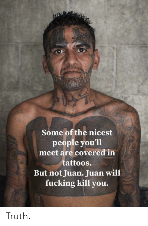 Tattoos, Truth, and Will: Some of the nicest  people you'll  meet are covered in  tattoos.  But not Juan. Juan will  fucking kill you. Truth.