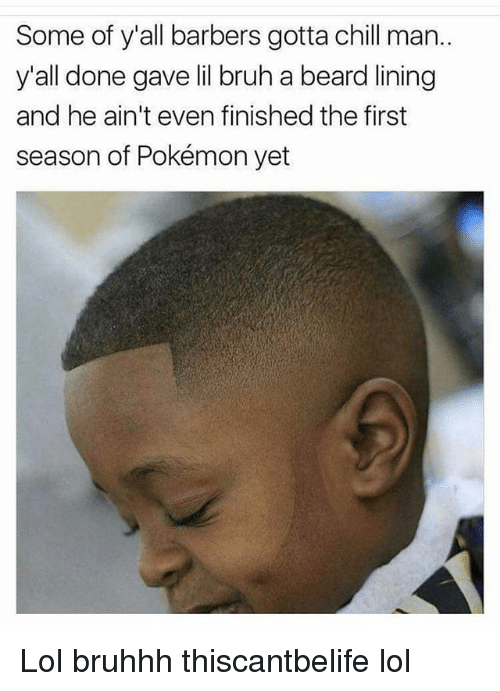 Beard, Bruh, and Chill: Some of y'all barbers gotta chill man..  y'all done gave lil bruh a beard lining  and he ain't even finished the first  season of Pokémon yet Lol bruhhh thiscantbelife lol