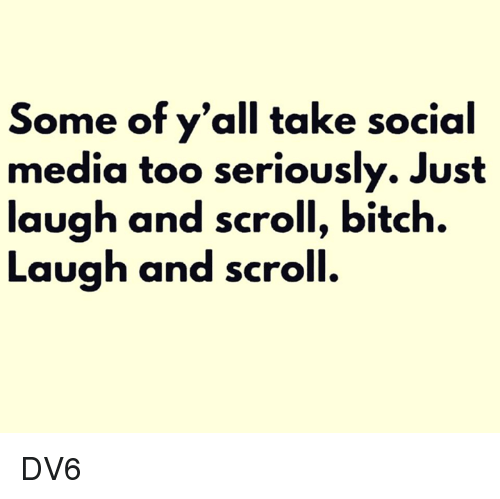 Bitch, Memes, and Social Media: Some of y'all take social  media too seriously. Just  laugh and scroll, bitch.  Laugh and scroll. DV6