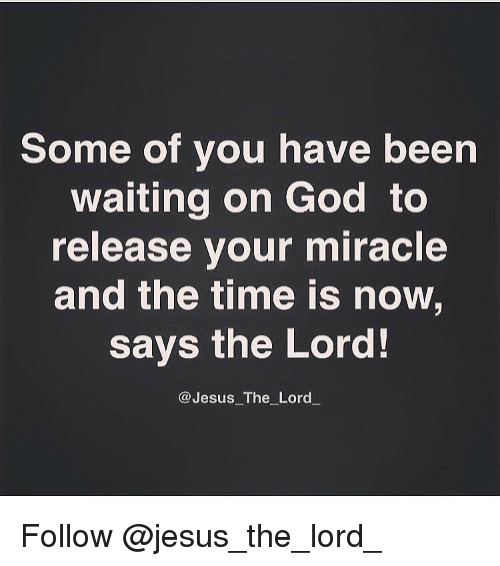 Jesus, Memes, and Miracles: Some of you have been  waiting on God to  release your miracle  and the time is now,  says the Lord!  Jesus The Lord Follow @jesus_the_lord_
