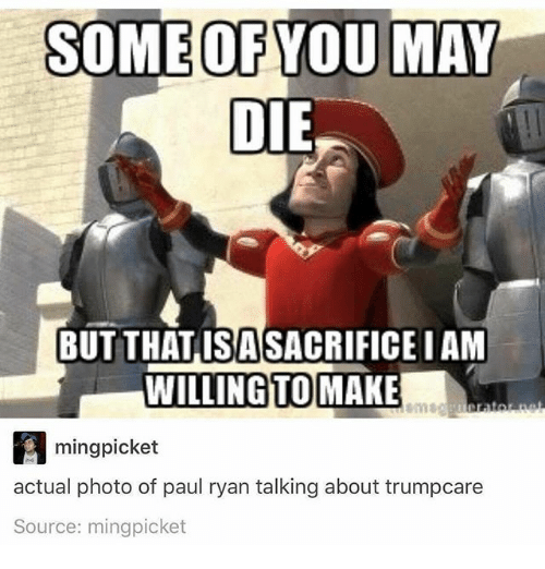 Memes, Paul Ryan, and 🤖: SOME OF YOU MAY  DIE  BUT THATISASACRIFICE IAM  WILLING TO  MAKE  ming picket  actual photo of paul ryan talking about trumpcare  Source: mingpicket