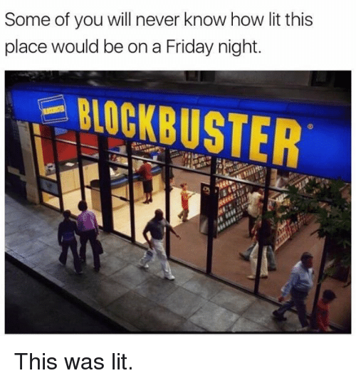 Friday, Lit, and Memes: Some of you will never know how lit this  place would be on a Friday night.  BIOCKBUSTER This was lit.