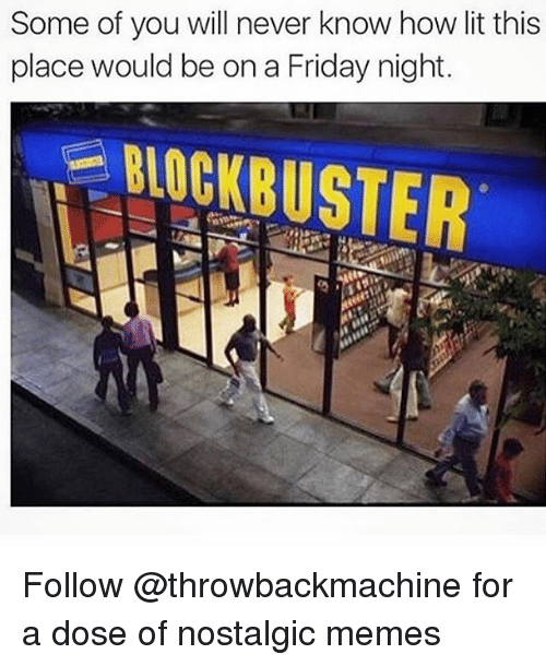 Blockbuster, Friday, and Funny: Some of you will never know how lit this  place would be ona Friday night.  BLOCKBUSTER Follow @throwbackmachine for a dose of nostalgic memes