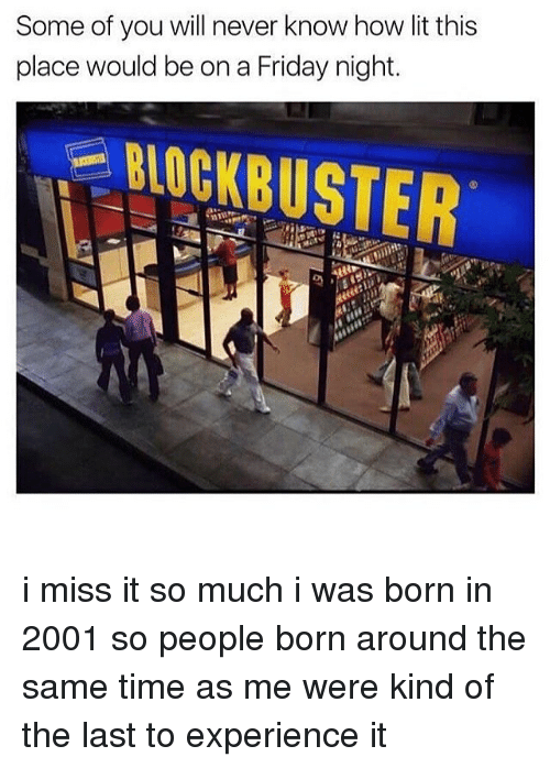Blockbuster, Friday, and Lit: Some of you will never know how lit this  place would be on a Friday night.  BLOCKBUSTER i miss it so much i was born in 2001 so people born around the same time as me were kind of the last to experience it