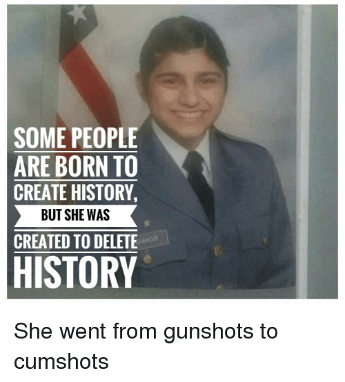 Reddit, History, and Create: SOME PEOPLE  ARE BORN TO  CREATE HISTORY,  BUT SHE WAS  CREATED TO DELETE  HISTORY