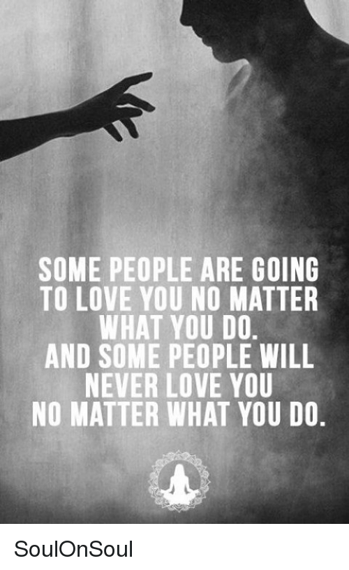 Some People Are Going To Love You No Matter What You Do And Some
