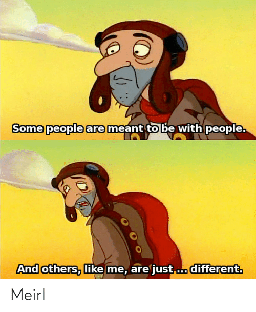 MeIRL, Like, and People: Some people are  meant to be with people.  And others,like me,are just...different. Meirl