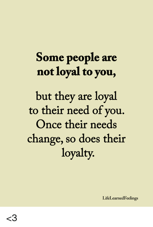 Some People Are Not Loyal To You But They Are Loval To Their Need Of