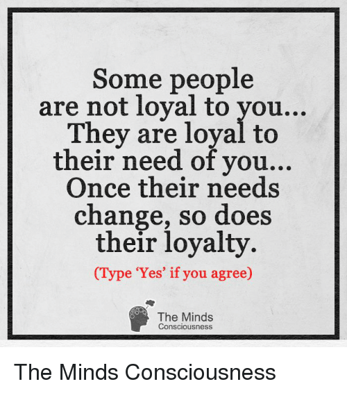 Some People Are Not Loyal To You Ey Are Loyal To Their Need Of You