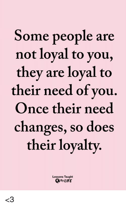 Some People Are Not Loyal To You They Are Loval To Their Need Of Vou