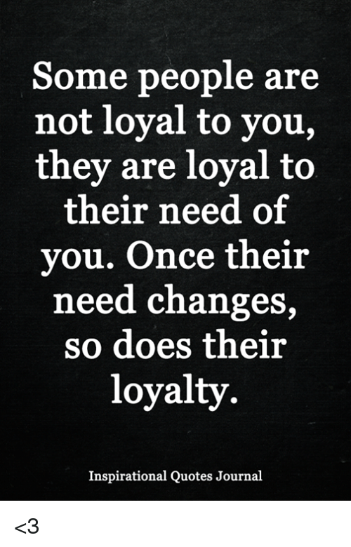 Some People Are Not Loyal To You They Are Loyal To Their Need Of Vou
