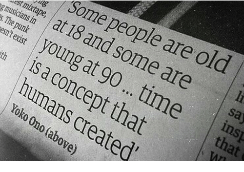 Time, Old, and Mixtape: Some people are old  mcsat 18 and some are  st mixtape  gmusicians in  s The punk  saj  young at 90...time inap  is a concept that  esn't exist  that  humans  0 Ono (above)