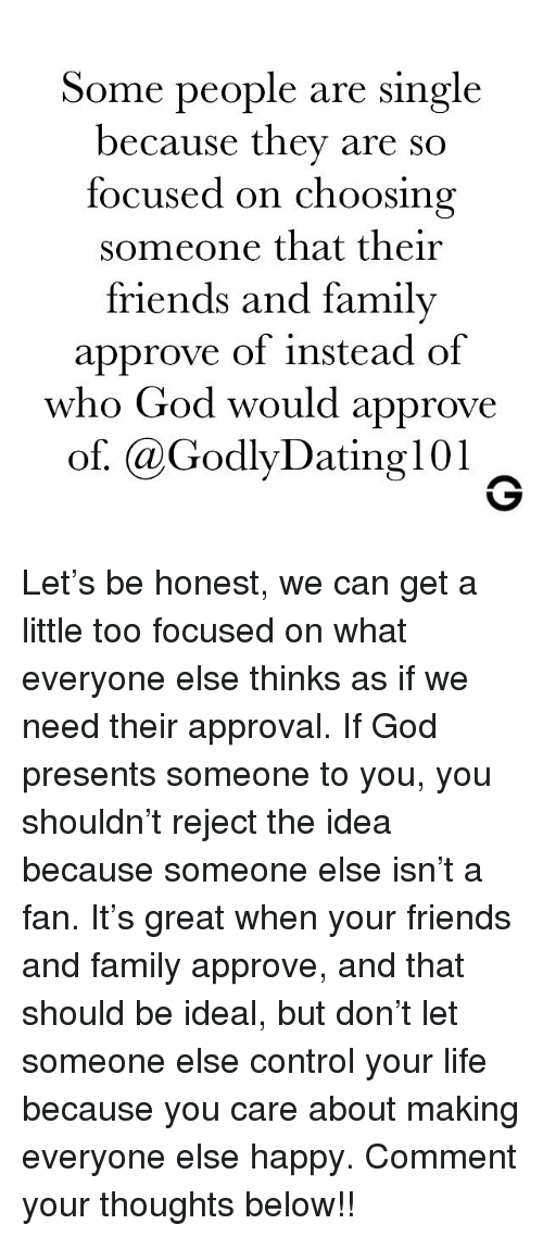 Family, Friends, and God: Some people are single  because they are so  focused on choosing  someone that their  friends and family  approve of instead of  who God would approve  of. aGodlyDating101 Let's be honest, we can get a little too focused on what everyone else thinks as if we need their approval. If God presents someone to you, you shouldn't reject the idea because someone else isn't a fan. It's great when your friends and family approve, and that should be ideal, but don't let someone else control your life because you care about making everyone else happy. Comment your thoughts below!!