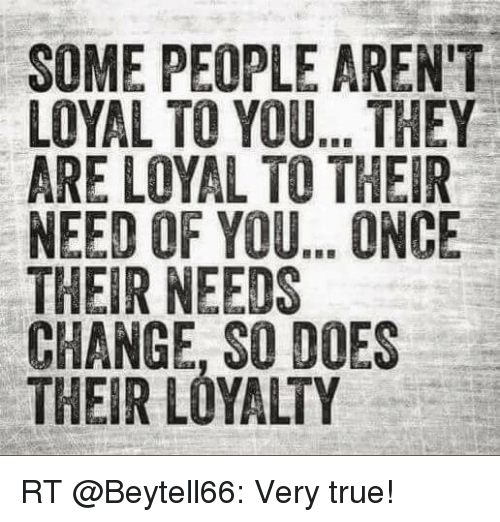 Some People Arent Loyal To You They Are Loyal To Their Need Of You