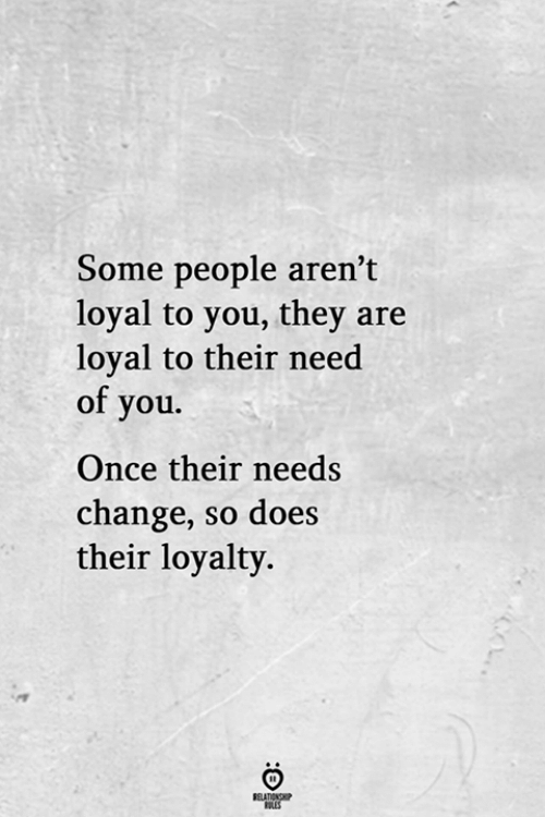 Change, Once, and They: Some people aren't  loyal to you, they are  loyal to their need  of you.  Once their needs  change, so does  their loyalty.  RELATIONGP