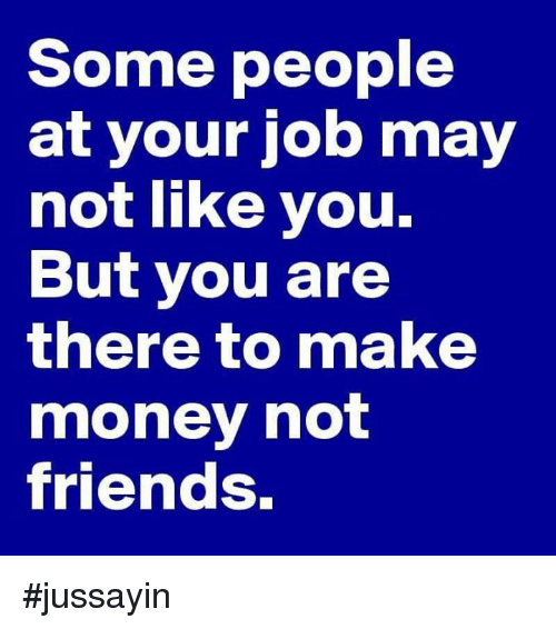 Dank, Friends, and Money: Some people  at your job may  not like you.  But you are  there to make  money not  friends. #jussayin