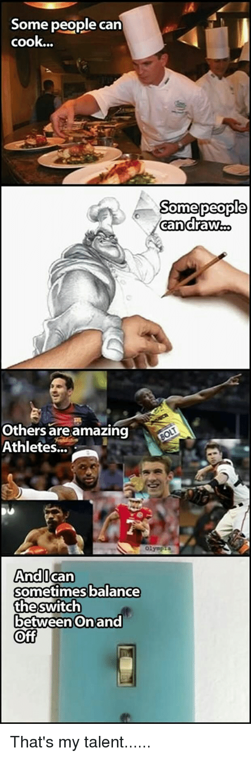 Funny, Amazing, and Can: Some people can  cook...  candra  Others are amazing  Athletes...  Andican  sometimesbalance  theswitch  betweenOnand  Off That's my talent......