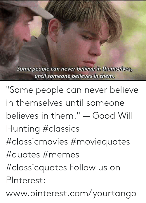 "Memes, Pinterest, and Hunting: Some people can never believe in themselves,  until someone believes in them ""Some people can never believe in themselves until someone believes in them."" — Good Will Hunting #classics #classicmovies #moviequotes #quotes #memes #classicquotes Follow us on PInterest: www.pinterest.com/yourtango"