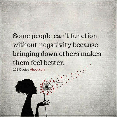 Some People Cant Function Without Negativity Because Bringing Down