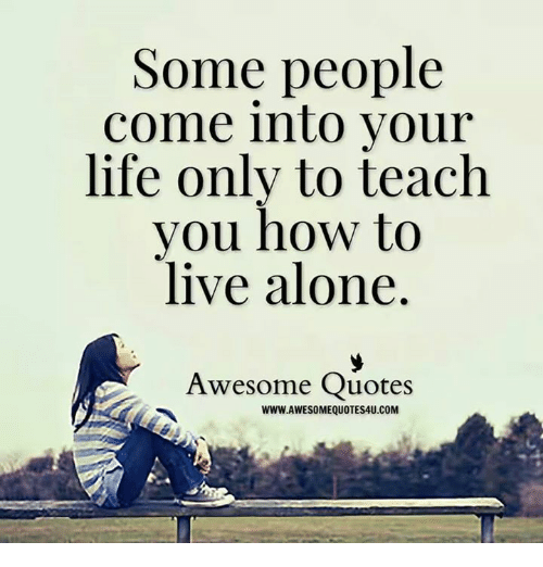 Some People Come Into Your Life Only To Teach Vou How To Live Alone