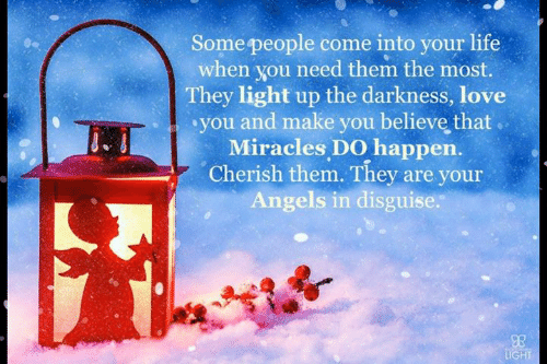 Life, Love, and Memes: Some people come into your life  when you need them the most.  They light up the darkness, love  you and make you believe that  Miracles DO happen.  Cherish them. They are your  Angels in disguise.  LIGHT