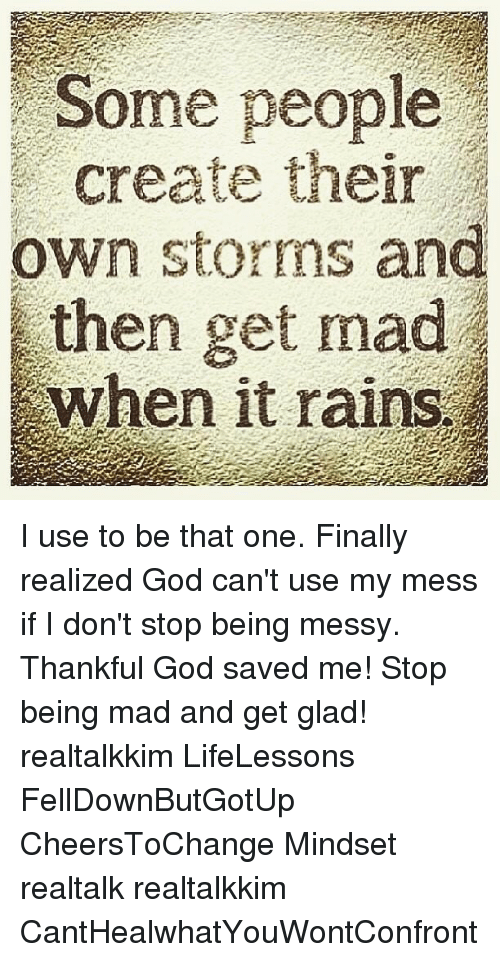God, Memes, and Mad: Some people  create their  own storms and  then get mad  when it rains I use to be that one. Finally realized God can't use my mess if I don't stop being messy. Thankful God saved me! Stop being mad and get glad! realtalkkim LifeLessons FellDownButGotUp CheersToChange Mindset realtalk realtalkkim CantHealwhatYouWontConfront