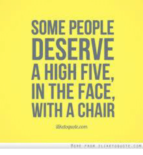 Super Some People Deserve A High Five In The Face With A Chair Interior Design Ideas Lukepblogthenellocom