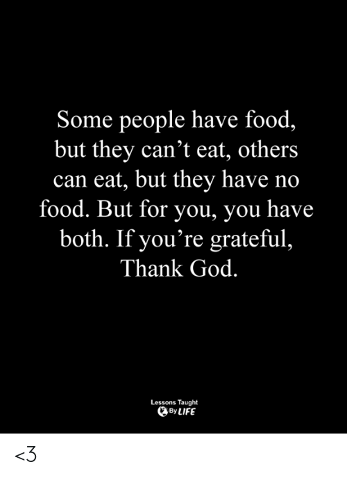 Food, God, and Memes: Some people have food,  but they can't eat, others  can eat, but they have no  food. But for you, you have  both. If you're grateful,  Thank God.  Lessons Taught  ByLIFE <3