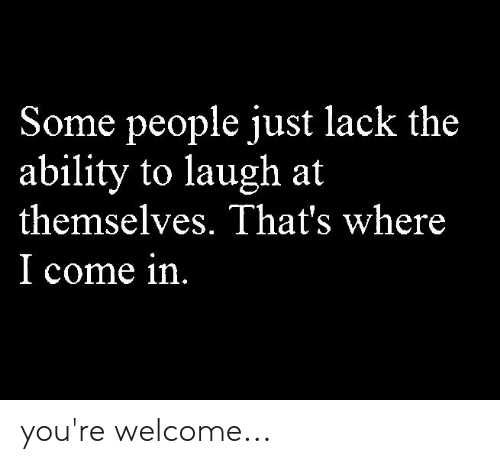 Memes, Ability, and 🤖: Some people iust lack the  ability to laugh at  themselves. That's where  l come in you're welcome...