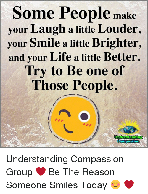 Life, Memes, and Smile: Some People make  your Laugh a little Louder,  your Smile a little Brighter,  and your Life a little Better.  Try to Be one of  Those People.  Understanding  RCompassion Understanding Compassion Group ❤️  Be The Reason Someone Smiles Today 😊 ❤️