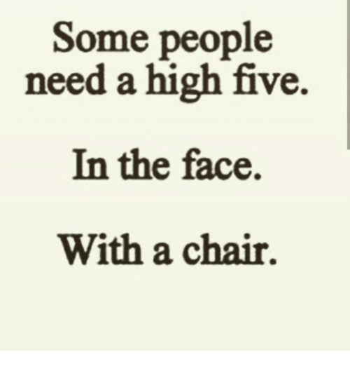 Sad Quotes About Love: Some People Need A High Five In The Face With A Chair
