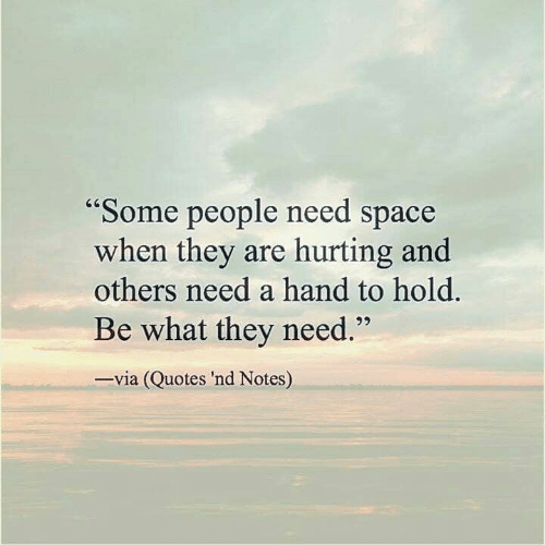 Some People Need Space When They Are Hurting and Others Need ...