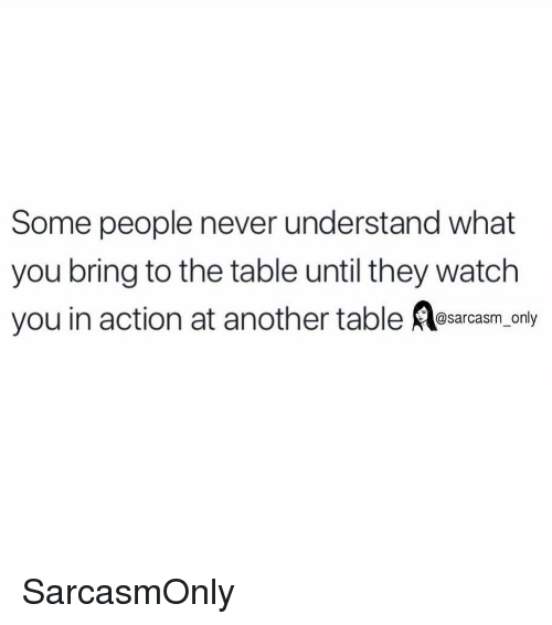 Funny, Memes, and Watch: Some people never understand what  you bring to the table until they watch  you in action at another table esrcasm, only SarcasmOnly