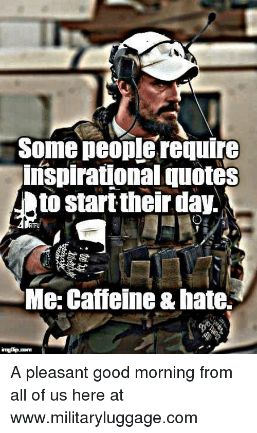 Memes, 🤖, and Caffeine: Some people require  inspirational quotes  to start their day.  RTFU  Me: Caffeine &hate. A pleasant good morning from all of us here at www.militaryluggage.com