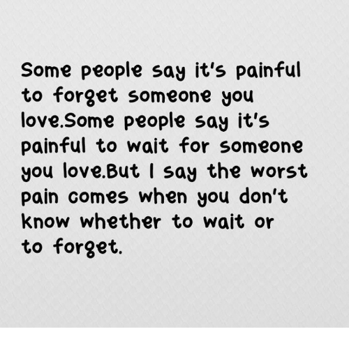 Some People Say Its Painful To Forget Someone You Love Some People