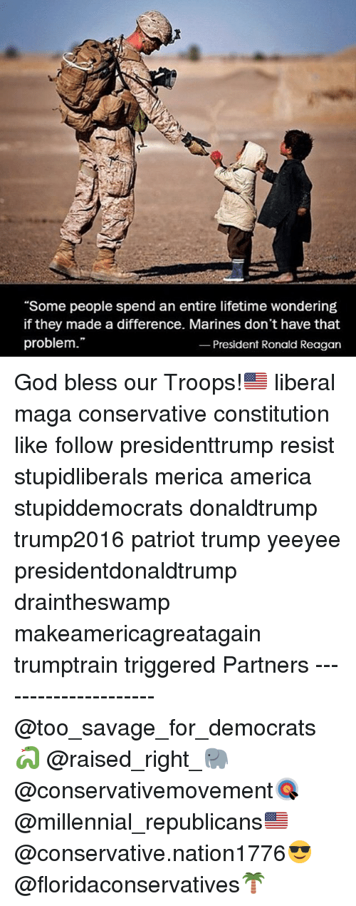 """America, God, and Memes: """"Some people spend an entire lifetime wondering  if they made a difference. Marines don't have that  problem.""""  President Ronald Reagan God bless our Troops!🇺🇸 liberal maga conservative constitution like follow presidenttrump resist stupidliberals merica america stupiddemocrats donaldtrump trump2016 patriot trump yeeyee presidentdonaldtrump draintheswamp makeamericagreatagain trumptrain triggered Partners --------------------- @too_savage_for_democrats🐍 @raised_right_🐘 @conservativemovement🎯 @millennial_republicans🇺🇸 @conservative.nation1776😎 @floridaconservatives🌴"""