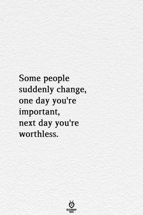 Change, Next, and One: Some people  suddenly change,  one day you're  important,  next day you're  worthless  RELATIONSHIP  ES