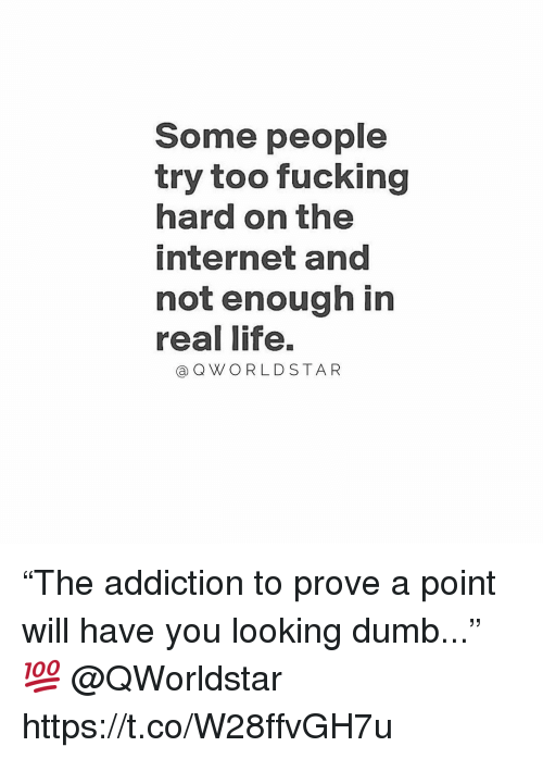 """Dumb, Fucking, and Internet: Some people  try too fucking  hard on the  internet and  not enough in  real life.  a QWO RLD STAR """"The addiction to prove a point will have you looking dumb..."""" 💯 @QWorldstar https://t.co/W28ffvGH7u"""