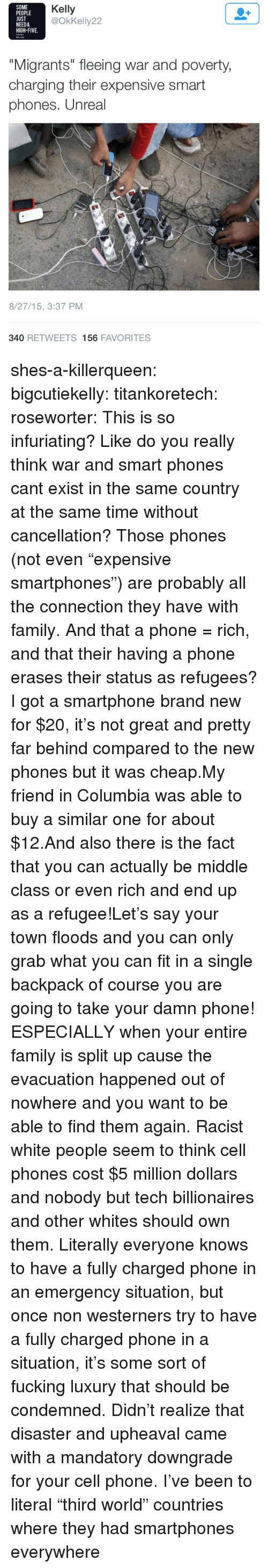 """Family, Fucking, and Phone: SOME  PEOPLE  UST  NEEDA  HIGH-FIVE.  Kelly  @OkKelly22  """"Migrants"""" fleeing war and poverty  charging their expensive smart  phones. Unreal  8/27/15, 3:37 PM  340 RETWEETS 156 FAVORITES shes-a-killerqueen: bigcutiekelly:  titankoretech:  roseworter:  This is so infuriating? Like do you really think war and smart phones cant exist in the same country at the same time without cancellation? Those phones (not even """"expensive smartphones"""") are probably all the connection they have with family. And that a phone = rich, and that their having a phone erases their status as refugees?  I got a smartphone brand new for $20, it's not great and pretty far behind compared to the new phones but it was cheap.My friend in Columbia was able to buy a similar one for about $12.And also there is the fact that you can actually be middle class or even rich and end up as a refugee!Let's say your town floods and you can only grab what you can fit in a single backpack of course you are going to take your damn phone! ESPECIALLY when your entire family is split up cause the evacuation happened out of nowhere and you want to be able to find them again.  Racist white people seem to think cell phones cost $5 million dollars and nobody but tech billionaires and other whites should own them.   Literally everyone knows to have a fully charged phone in an emergency situation, but once non westerners try to have a fully charged phone in a situation, it's some sort of fucking luxury that should be condemned. Didn't realize that disaster and upheaval came with a mandatory downgrade for your cell phone.   I've been to literal """"third world"""" countries where they had smartphones everywhere"""