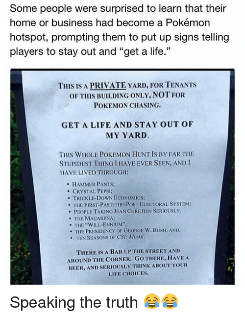 """George W. Bush, Memes, and Pepsi: Some people were surprised to learn that their  home or business had become a Pokémon  hotspot, prompting them to put up signs telling  players to stay out and """"get a life.""""  THIS IS A PRIVATE YARD, FOR TENANTS  OF THIS BUILDING ONLY, NOT FOR  POKEMON CHASING.  GET A LIFE AND STAY OUT OF  MY YARD.  THIS WHOLE POKEMON HUNTIS BY FAR THE  STUPIDEST THING IHAVE EVER SEEN, AND I  HAVE LIVED THROUGH:  HAMMER PANTS  CRYSTAL PEPSI:  TRICKLE-DOWN ECONOMICS:  THE FIRST-PAST-THE-PoSTELECTORAL SYSTEM:  PEOPLE TAKING JEAN CHRETIEN SERIOUSLY:  THE MACARENA;  THE WILL ENNIUM'',  THE PRESIDENCY OF GEORGE W. BUSH: AND.  TEN SEASONS OF CSI: MAMI.  THERE IS A BAR UP THE STREET AND  AROUND THE CORNER. GO THERE, HAVE A  BEER, AND SERIOUSLY THINK ABOUT YOUR  LIFE CHOICES. Speaking the truth 😂😂"""
