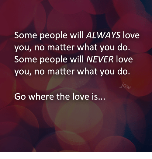 Some People Will Always Love You No Matter What You Do Some People