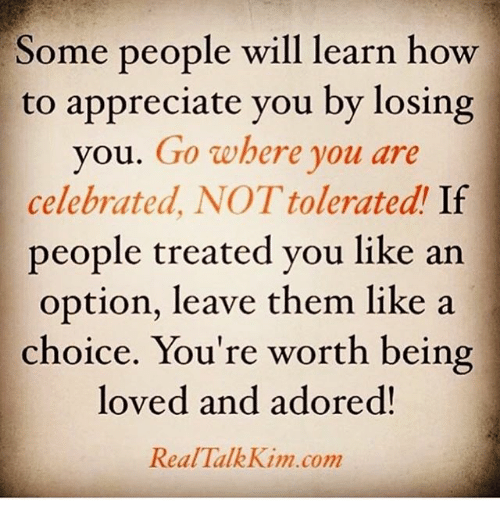 Memes, Appreciate, and How To: Some people will learn how  to appreciate you by losing  ou. Go where you are  celebrated, NOT tolerated If  people treated you like an  option, leave them like a  choice. You're worth being  loved and adored!  Real TalkKim.com