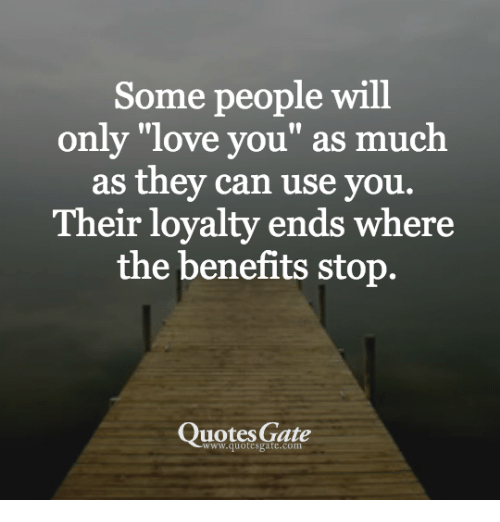 Some People Will Only Love You As Much As They Can Use You Their Loyalty Ends Where The Benefits Stop Quotes Gate Love Meme On Me Me