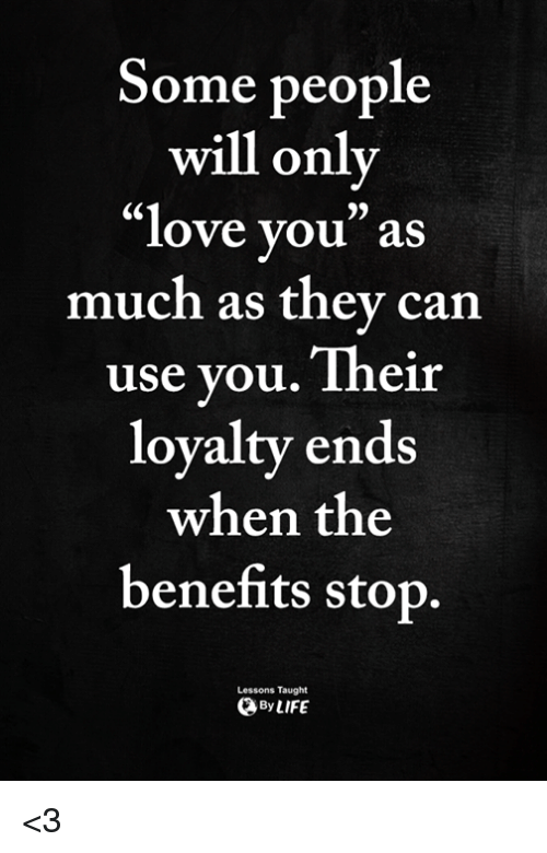 Love, Memes, and 🤖: Some people  will only  love you as  much as they can  use you. Their  loyalty ends  when the  benefits stop  6C  9)  Lessons Taught  ByLIFE <3