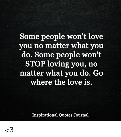 Some People Wont Love You No Matter What You Do Some People Wont